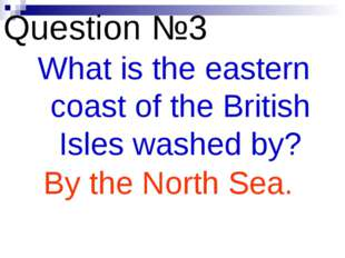 Question №3 What is the eastern coast of the British Isles washed by? By the