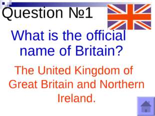 Question №1 What is the official name of Britain? The United Kingdom of Great