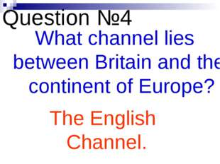 Question №4 What channel lies between Britain and the continent of Europe? Th