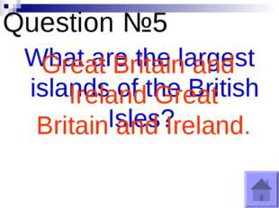 Question №5 What are the largest islands of the British Isles? Great Britain