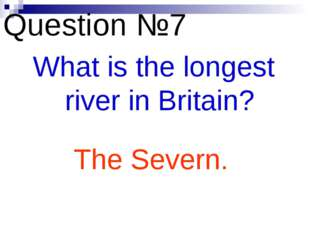 Question №7 What is the longest river in Britain? The Severn.