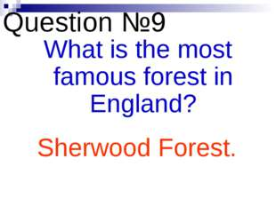 Question №9 What is the most famous forest in England? Sherwood Forest.