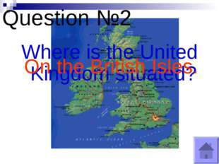 Question №2 Where is the United Kingdom situated? On the British Isles.