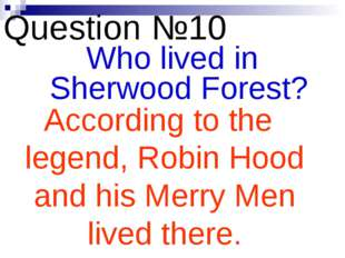 Question №10 Who lived in Sherwood Forest? According to the legend, Robin Hoo