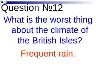 Question №12 What is the worst thing about the climate of the British Isles?