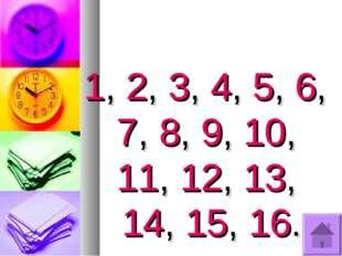 1, 2, 3, 4, 5, 6, 7, 8, 9, 10, 11, 12, 13, 14, 15, 16.