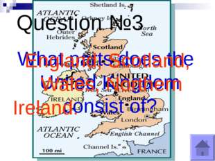 Question №3 What parts does the United Kingdom consist of? England, Scotland,