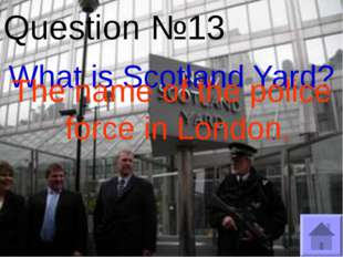 Question №13 What is Scotland Yard? The name of the police force in London.