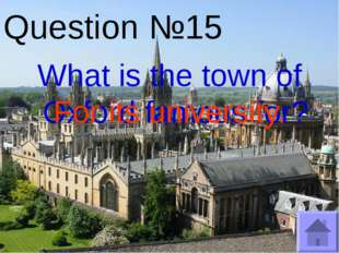 Question №15 What is the town of Oxford famous for? For its university.