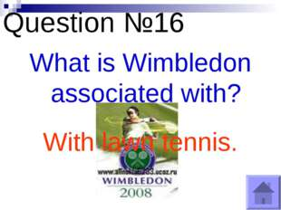 Question №16 What is Wimbledon associated with? With lawn tennis.