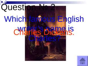 Question № 2 Which famous English writer's name is Charles? Charles Dickens.