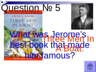 Question № 5 What was Jerome's best book that made him famous? Three Men In A