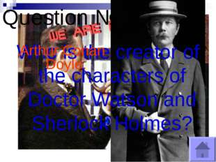 Question № 7 Who is the creator of the characters of Doctor Watson and Sherlo