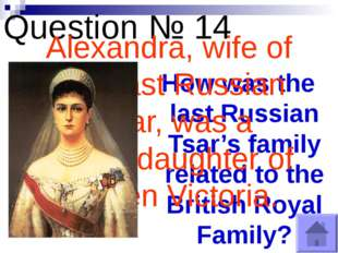 Question № 14 How was the last Russian Tsar's family related to the British R