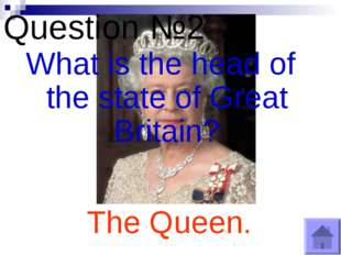 Question №2 What is the head of the state of Great Britain? The Queen.