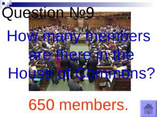 Question №9 How many members are there in the House of Commons? 650 members.