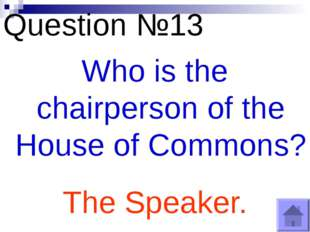 Question №13 Who is the chairperson of the House of Commons? The Speaker.
