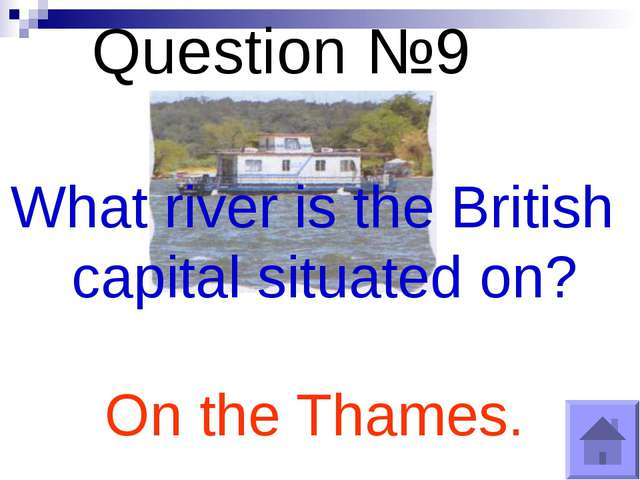 Question №9 What river is the British capital situated on? On the Thames.