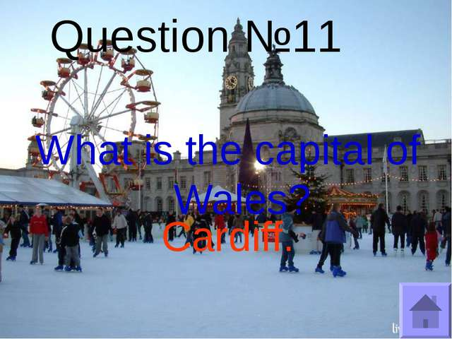 Question №11 What is the capital of Wales? Cardiff.