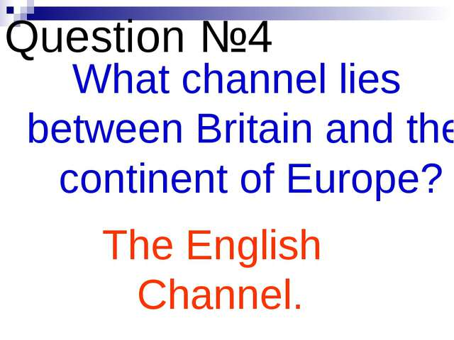 Question №4 What channel lies between Britain and the continent of Europe? Th...