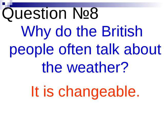 Question №8 Why do the British people often talk about the weather? It is cha...