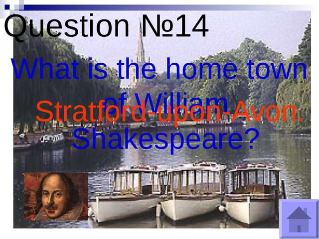 Question №14 What is the home town of William Shakespeare? Stratford-upon-Avon.