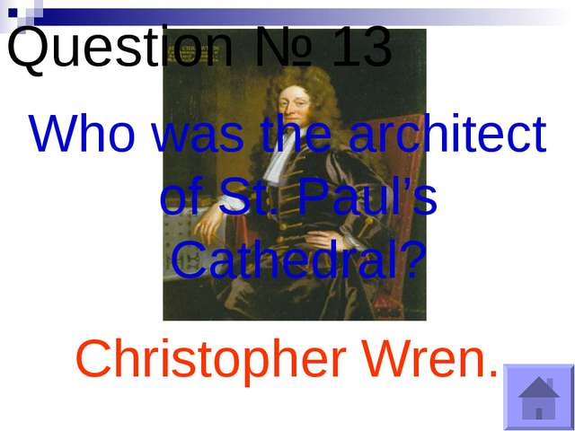Question № 13 Who was the architect of St. Paul's Cathedral? Christopher Wren.