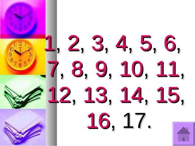 1, 2, 3, 4, 5, 6, 7, 8, 9, 10, 11, 12, 13, 14, 15, 16, 17.