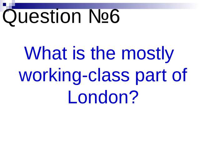 Question №6 What is the mostly working-class part of London?