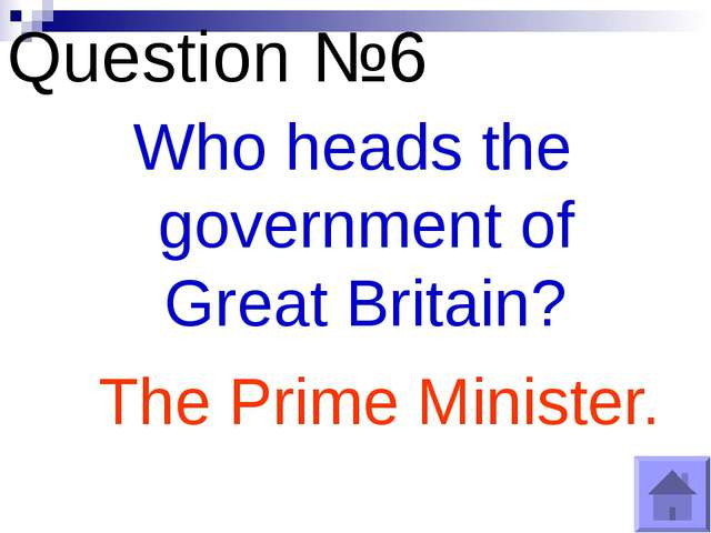 Question №6 Who heads the government of Great Britain? The Prime Minister.