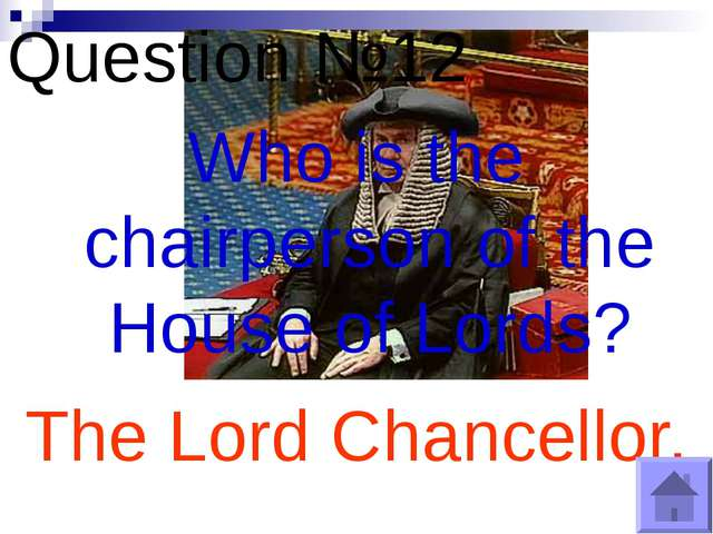 Question №12 Who is the chairperson of the House of Lords? The Lord Chancellor.