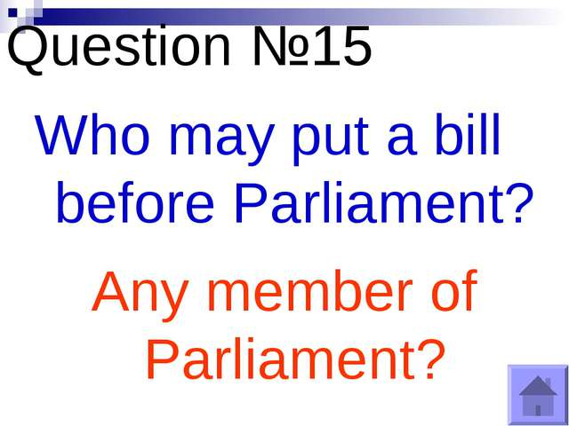 Question №15 Who may put a bill before Parliament? Any member of Parliament?