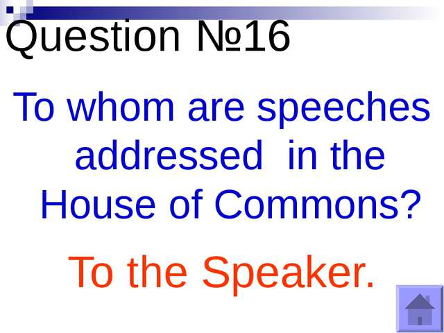 Question №16 To whom are speeches addressed in the House of Commons? To the S...