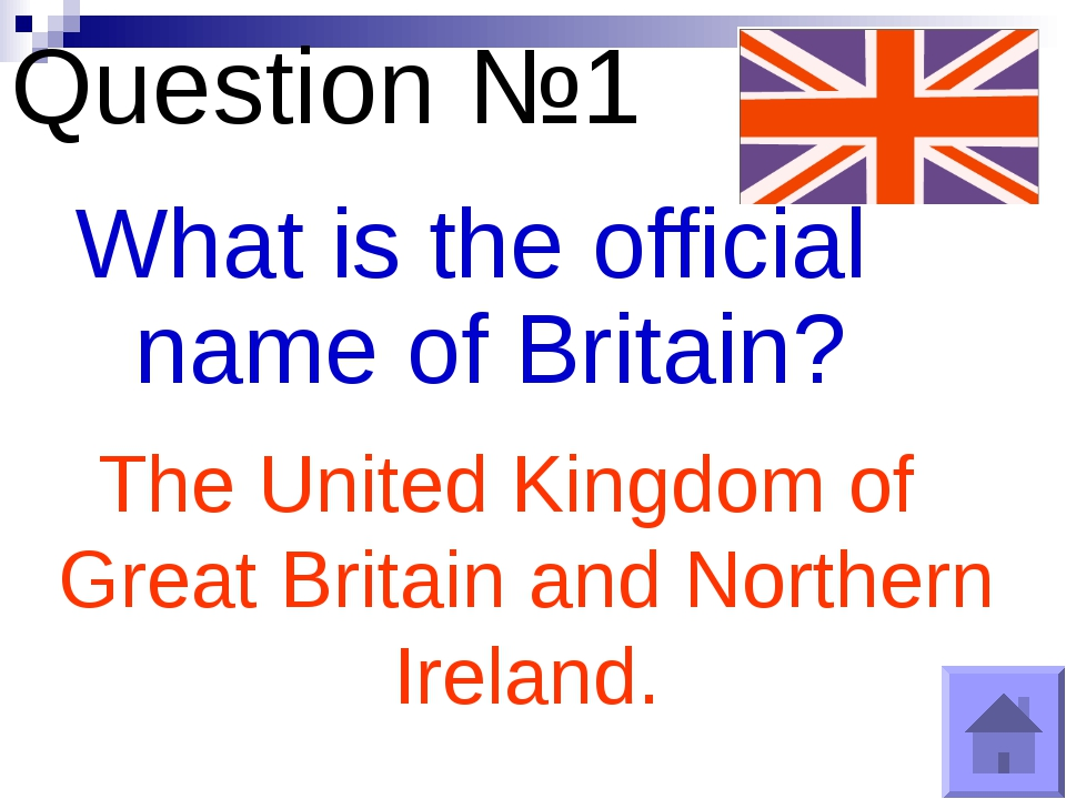 Question №1 What is the official name of Britain? The United Kingdom of Great...