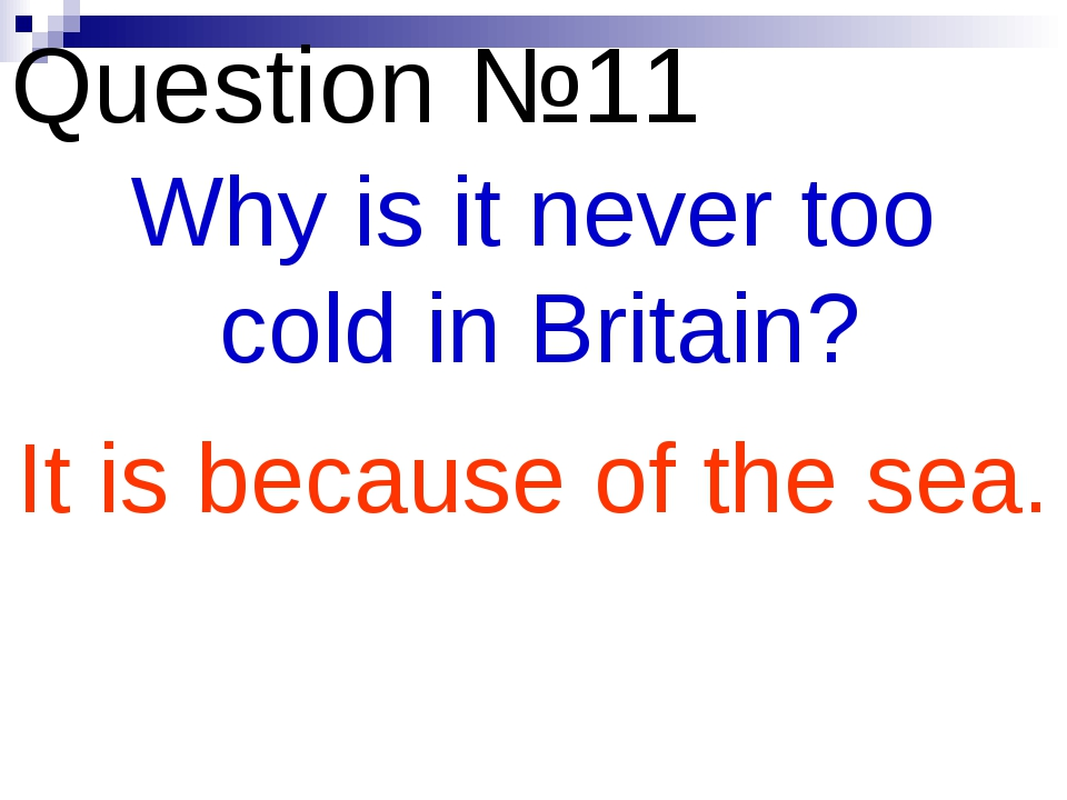 Question №11 Why is it never too cold in Britain? It is because of the sea.