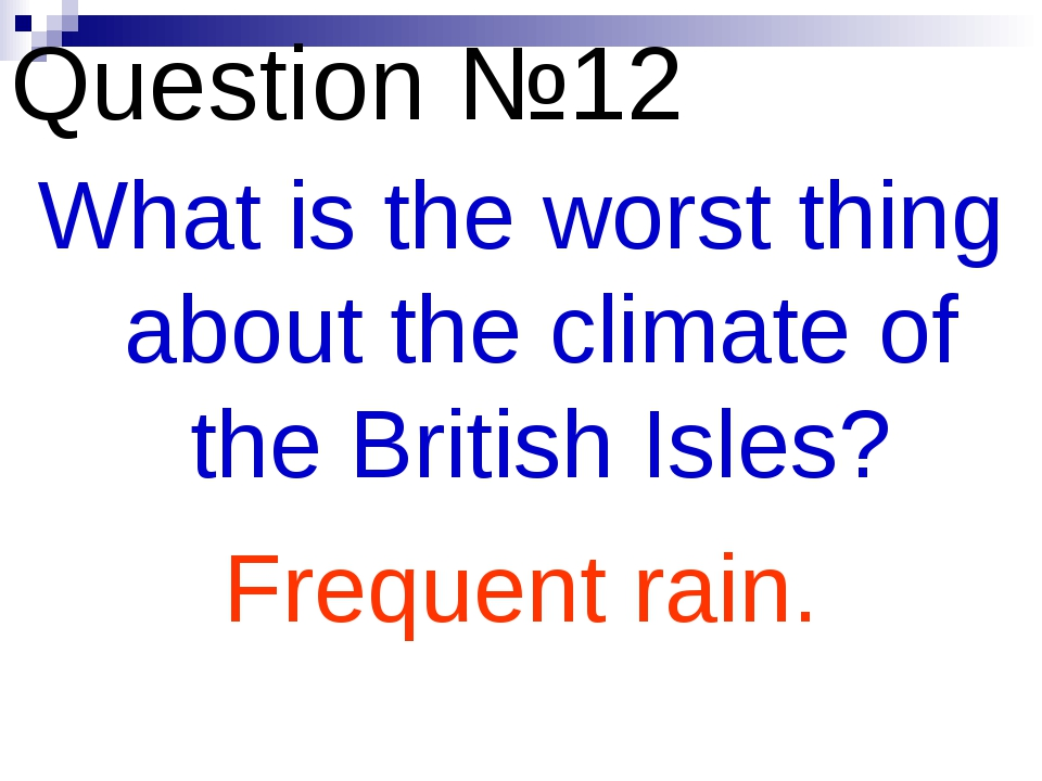 Question №12 What is the worst thing about the climate of the British Isles?...