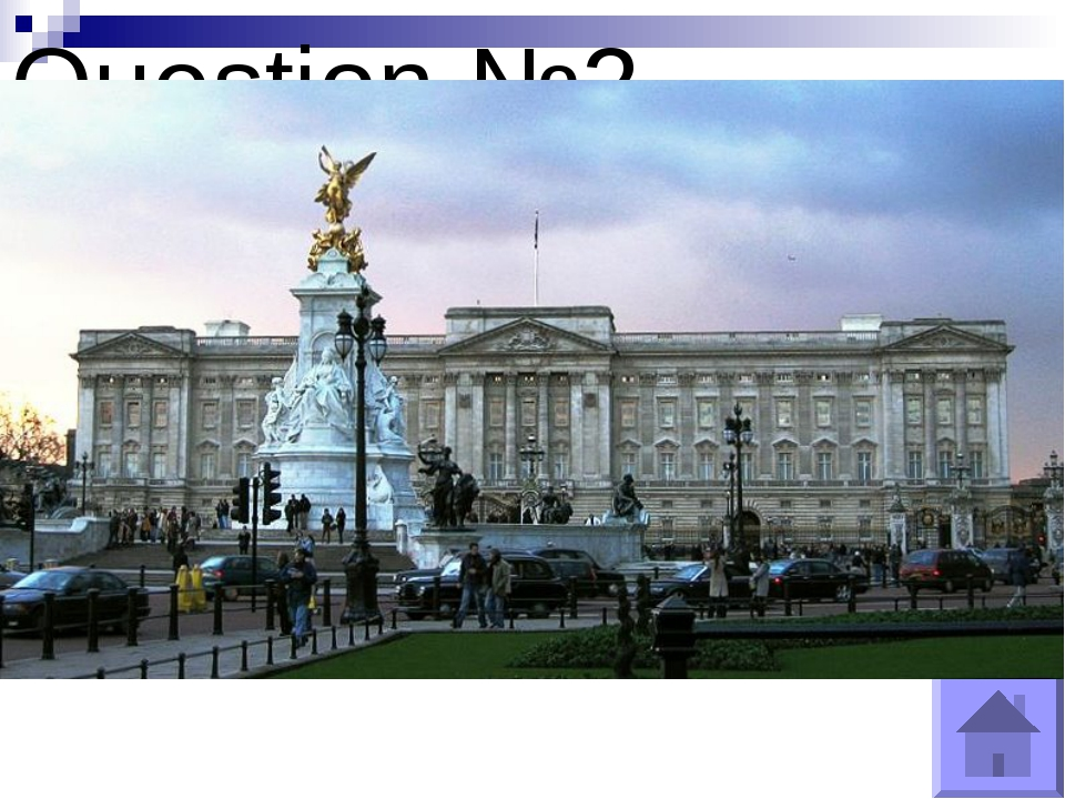 Question №2 What is the London home of the Queens? Buckingham Palace.