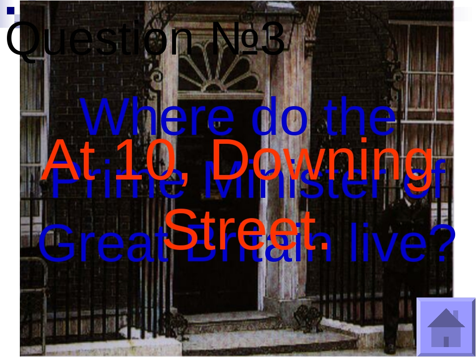 Question №3 Where do the Prime Minister of Great Britain live? At 10, Downing...
