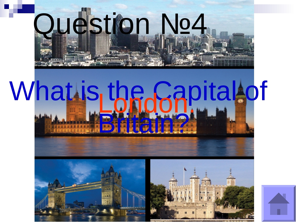 Question №4 What is the Capital of Britain? London.
