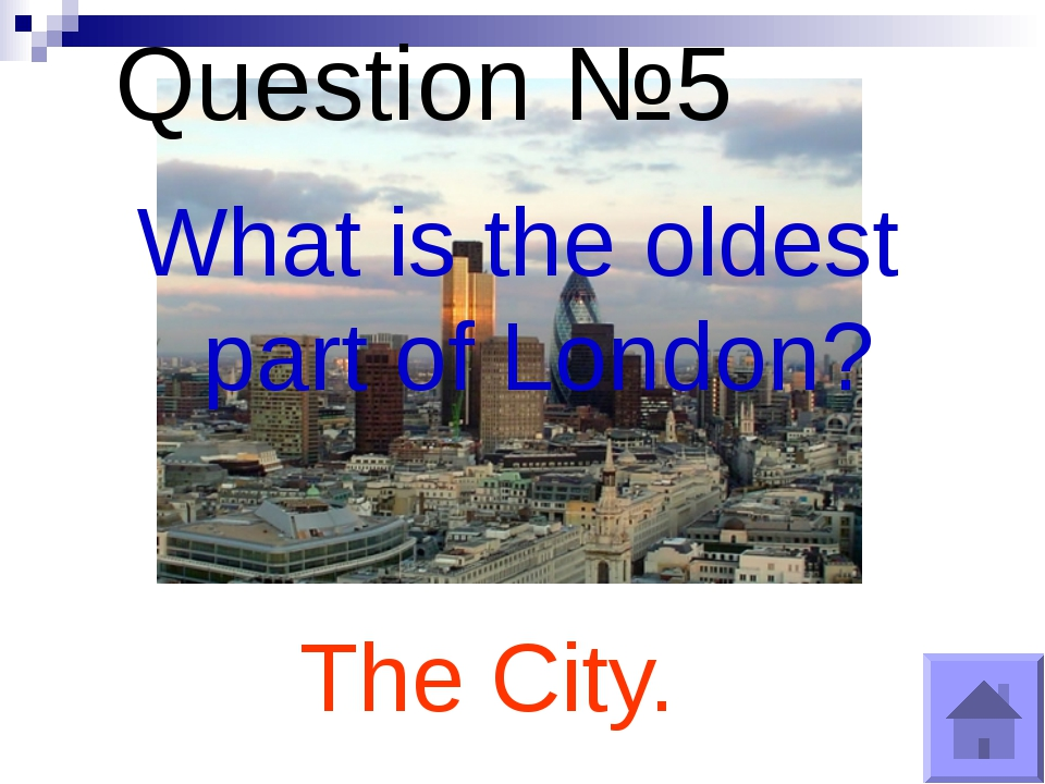 Question №5 What is the oldest part of London? The City.