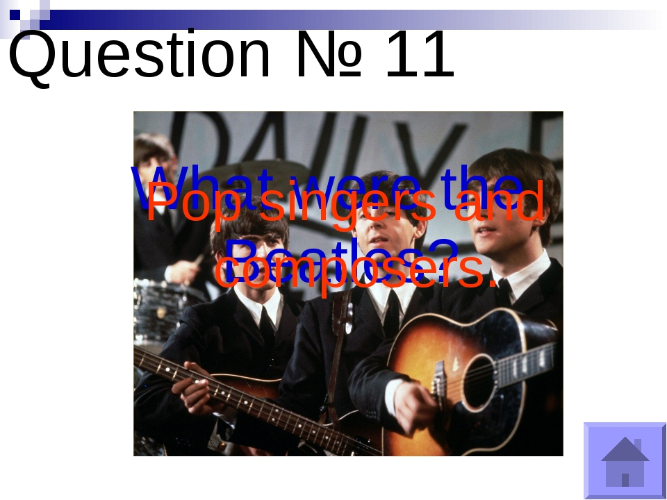 Question № 11 What were the Beatles? Pop singers and composers.