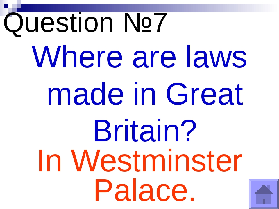 Question №7 Where are laws made in Great Britain? In Westminster Palace.