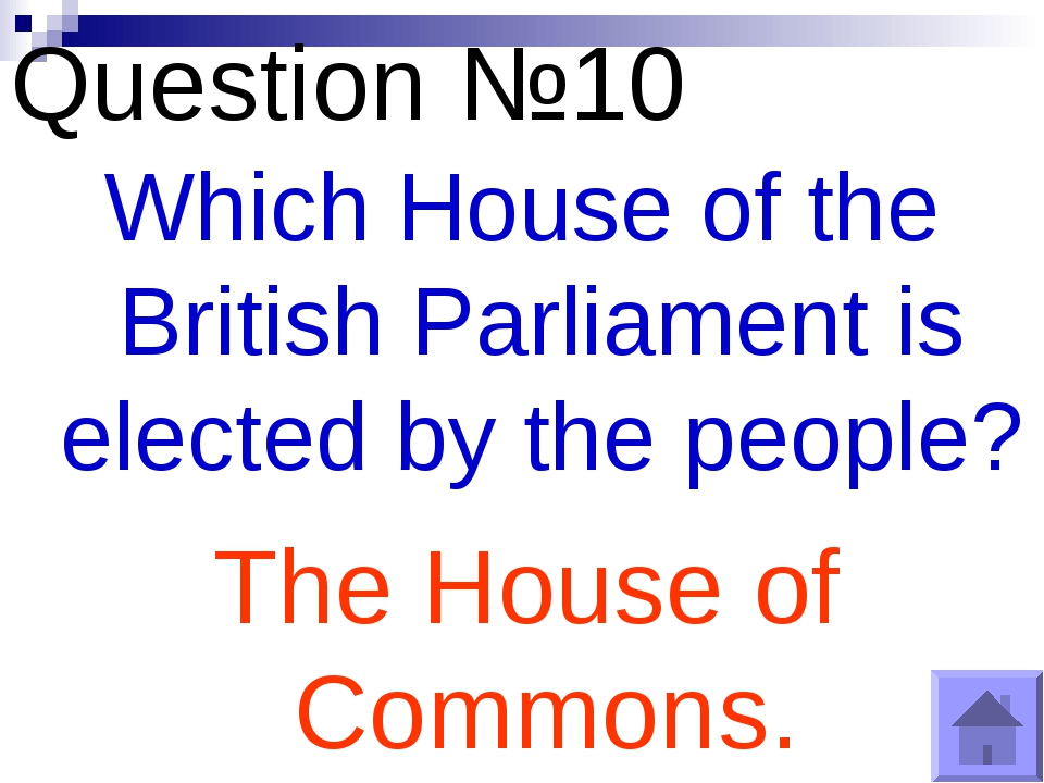 Question №10 Which House of the British Parliament is elected by the people?...