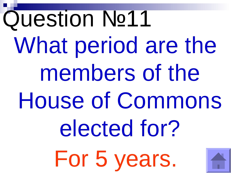 Question №11 What period are the members of the House of Commons elected for?...