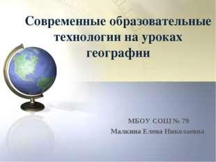 Современные образовательные технологии на уроках географии МБОУ СОШ № 79 Малк