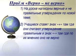 Приём «Верно – не верно» 1) На доске написаны верные и не правильные утвержде