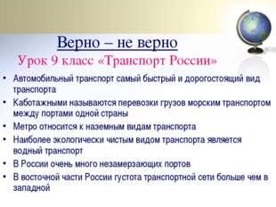 Верно – не верно Урок 9 класс «Транспорт России» Автомобильный транспорт самы