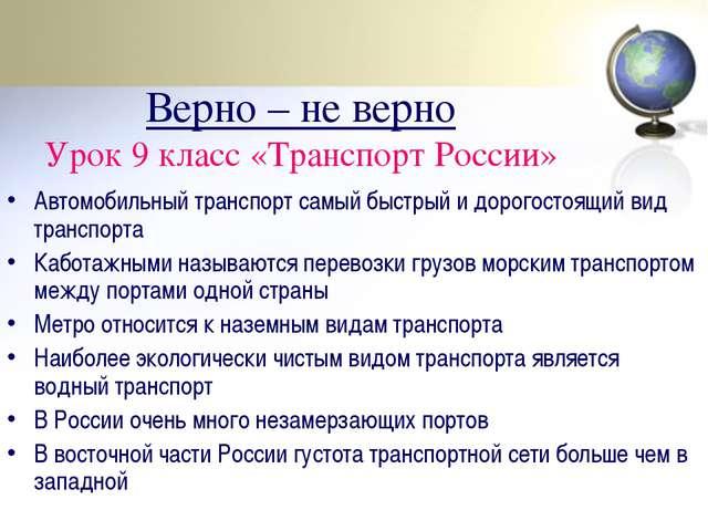 Верно – не верно Урок 9 класс «Транспорт России» Автомобильный транспорт самы...