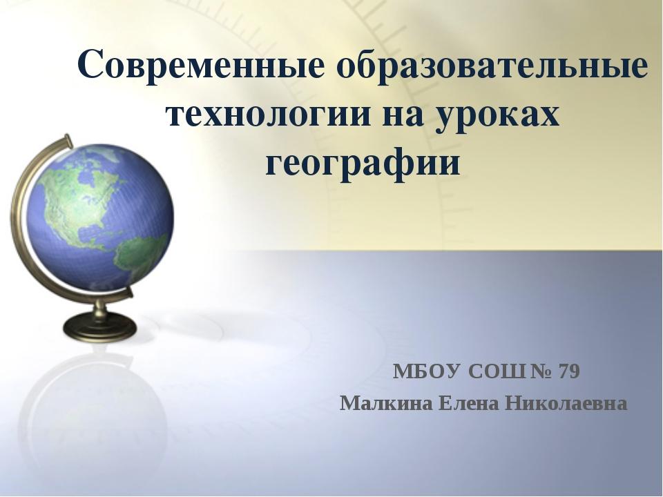 Современные образовательные технологии на уроках географии МБОУ СОШ № 79 Малк...