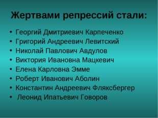 Жертвами репрессий стали: Георгий Дмитриевич Карпеченко Григорий Андреевич Ле